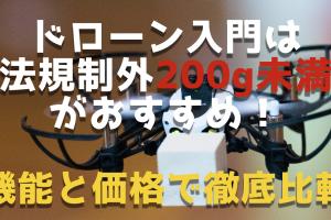 ドローン初心者は法規制外200g未満の1万円前後がおすすめ|機能と価格で徹底比較