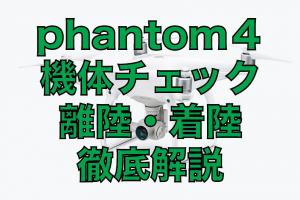 【phantom】ファントム4の機体チェックから着陸離陸までを詳しく解説。