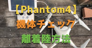 【phantom4】ファントム4の機体チェックから着陸離陸までを詳細解説!