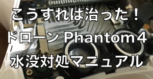 こうすれば治った!ドローン(Phantom4)が水没した時の対処法完全マニュアル