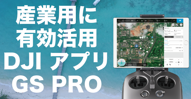 DJI社驚異の新サービス「GS Pro」はドローン産業活用に画期的なアプリが誕生する!