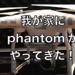 『我が家にphantom3がやってきた!』練習用には中古のファントム3が最適!