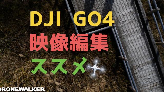 ドローン動画編集はDJI GO4がおすすめ!映像編集が空撮技術向上の鍵!