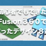 設計初心者でもできた!FUSION360を使って作ったデザイン8選