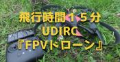 飛行時間15分!UDIRCの『FPVドローン』開封&操縦レビュー