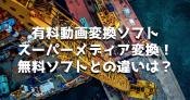 有料動画変換ソフト『スーパーメディア変換!』レビュー!無料ソフトとの違いは?