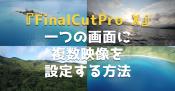映像編集ソフト『FinalCutPro X』で一つの画面に複数映像を設定する方法