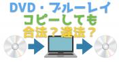 市販のDVD・ブルーレイをフリーソフトでコピーしても合法?違法なの?
