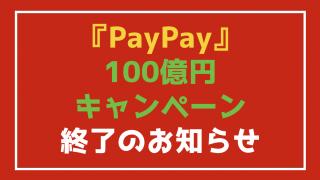 【悲報】PayPay(ペイペイ)100億円キャンペーン開始10日で終了のお知らせ