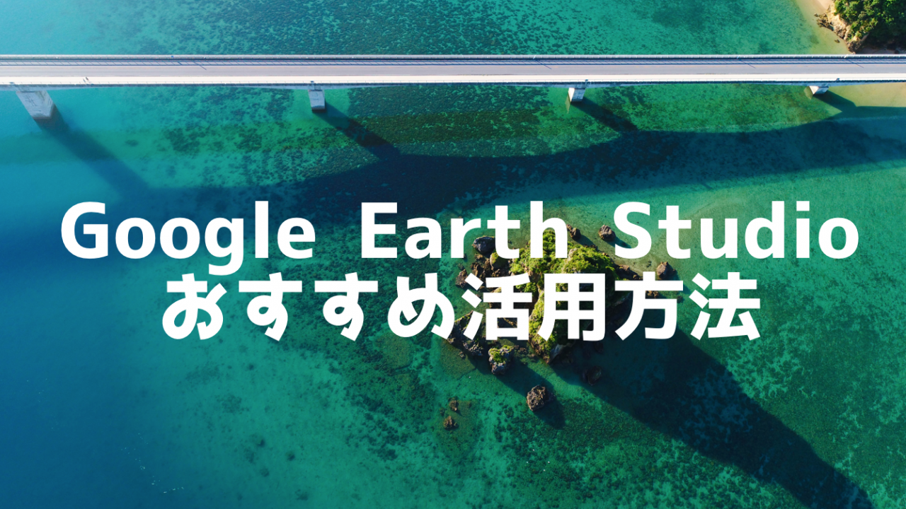 『Google Earth Studio』のおすすめ4つの活用方法