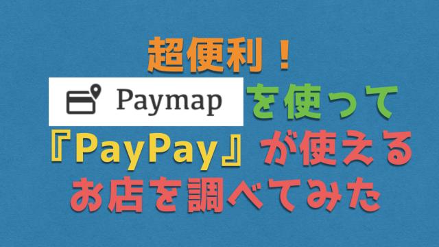 超便利!『PayMap』を使ってPayPay(ペイペイ)が使えるお店を調べてみた