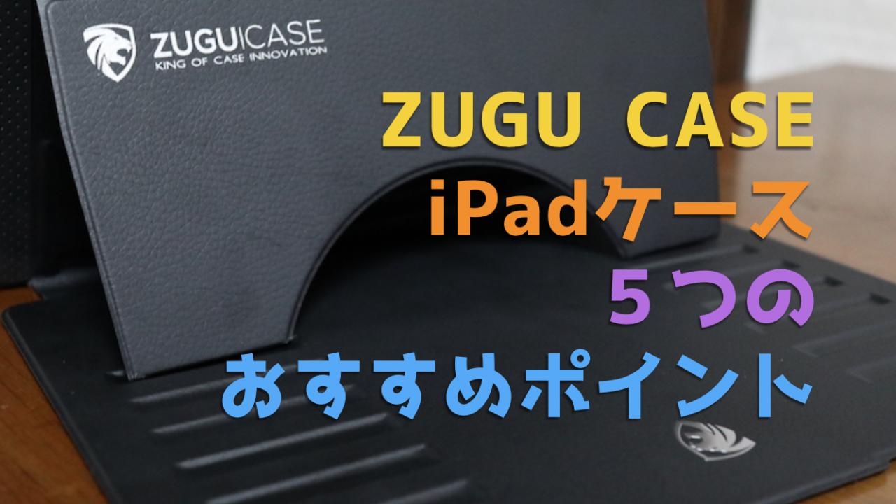 【ZUGU CASE】iPadケース5つのおすすめポイント(衝撃吸収性・利便性・デザイン性など)