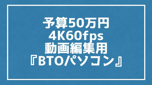 予算50万円で4K60fps動画編集用の『BTOパソコン』におすすめな性能とは