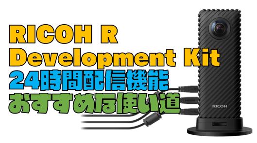 【RICOH R Development Kit】24時間配信機能の使い道を紹介