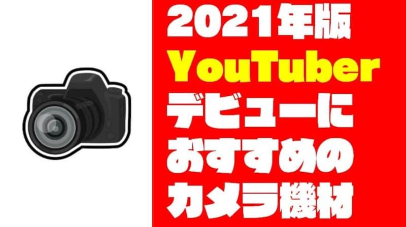 【2021年版】YouTuberデビューにおすすめカメラ機材 厳選27選