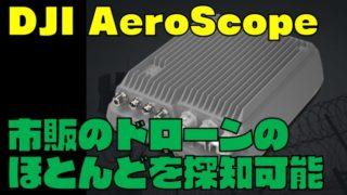 【DJI AeroScope】市販のドローンが探知可能で重要施設の安全対策