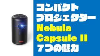 【アンカー最強プロジェクター】Nebula Capsule IIを7つの魅力を徹底紹介!!