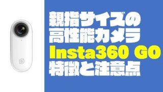 親指サイズ(18g)の『Insta360 GO』8つの特徴と3つの注意点