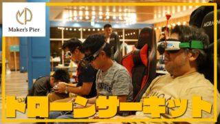 【名古屋最大級!】ドローンサーキットでメイカーズピアでTinyWhoop体験