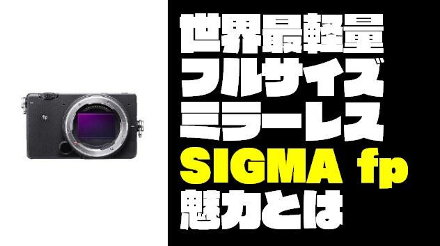 【フルサイズミラーレス】『SIGMA fp』の魅力を徹底的に紹介するぞ!