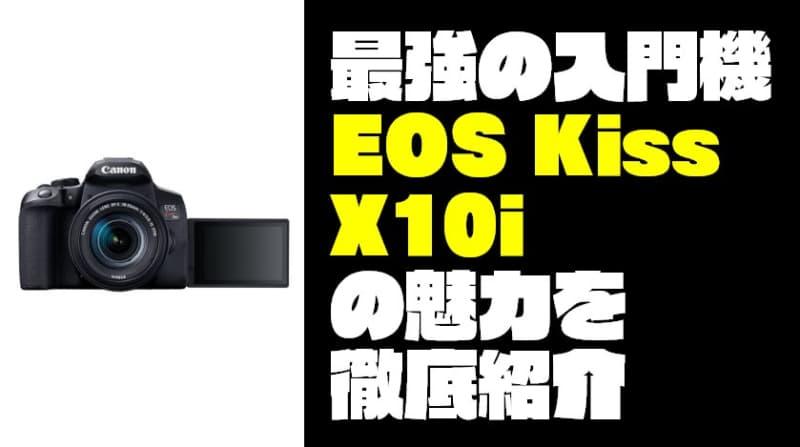 【最強の入門カメラ】『EOS Kiss X10i』の魅力を徹底紹介