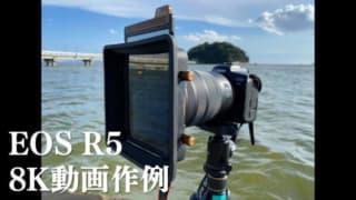 【丸1日、離島で撮影】キヤノンEOS R5 8K動画作例レビュー